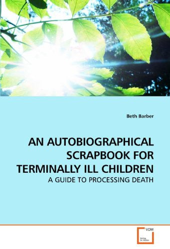 AN AUTOBIOGRAPHICAL SCRAPBOOK FOR TERMINALLY ILL CHILDREN: A GUIDE TO PROCESSING DEATH