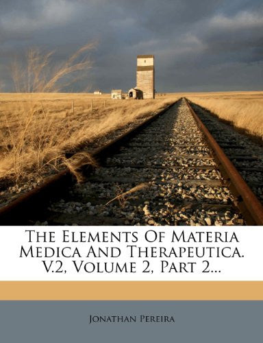 The Elements Of Materia Medica And Therapeutica. V.2, Volume 2, Part 2...