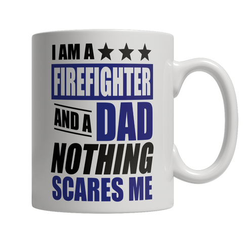 Coffee Mug - Limited Edition - I Am A Firefighter and A Dad Nothing Scares Me