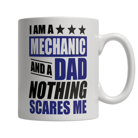 Coffee Mug - Limited Edition - I Am A Mechanic and A Dad Nothing Scares Me