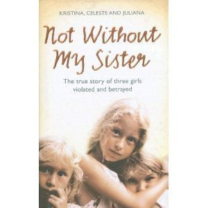 Not without My Sister: The True Story of Three Sisters Violated and Betrayed by Those They Trusted