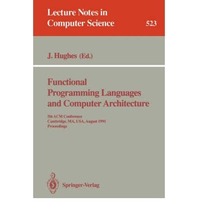 Functional Programming Languages and Computer Architecture: 5th Acm Conference Cambridge, Ma, Usa, August 26-30, 1991 : Proceedings (Lecture Notes in Computer Science)