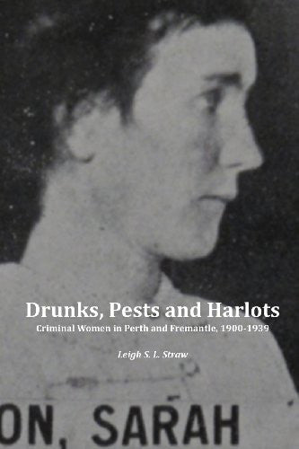 Drunks, Pests and Harlots: Criminal Women in Perth and Fremantle, 1900-1939