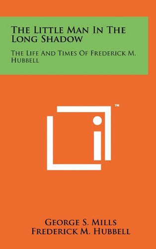 The Little Man In The Long Shadow: The Life And Times Of Frederick M. Hubbell
