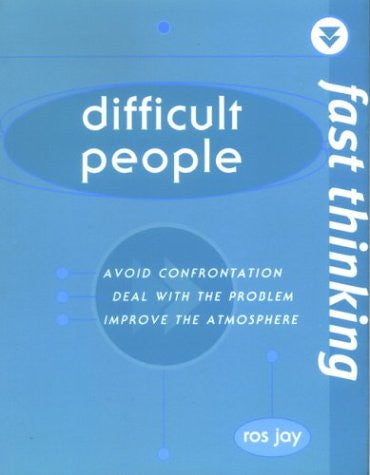 Fast Thinking: Difficult People: Avoid Confrontation, Deal With the Problem, Improve the Atmosphere
