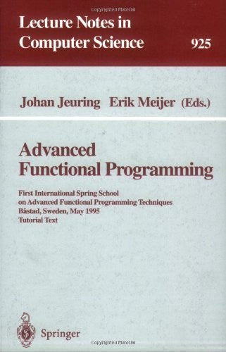 Advanced Functional Programming: First International Spring School on Advanced Functional Programming Techniques, Bastad, Sweden, May 24-30, 1995 (Lecture Notes in Computer Science)