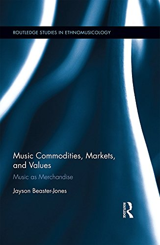 Music Commodities, Markets, and Values: Music as Merchandise (Routledge Studies in Ethnomusicology)