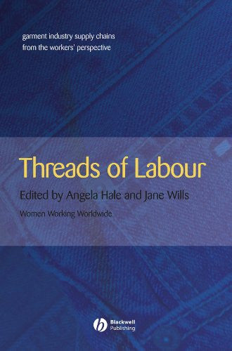 Threads of Labour: Garment Industry Supply Chains from the Workers' Perspective (Antipode Book Series)