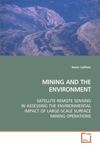 MINING AND THE ENVIRONMENT: SATELLITE REMOTE SENSING IN ASSESSING THE ENVIRONMENTAL IMPACT OF LARGE-SCALE SURFACE MINING OPERATIONS [Paperback] [2009] (Author) Rasim Latifovic