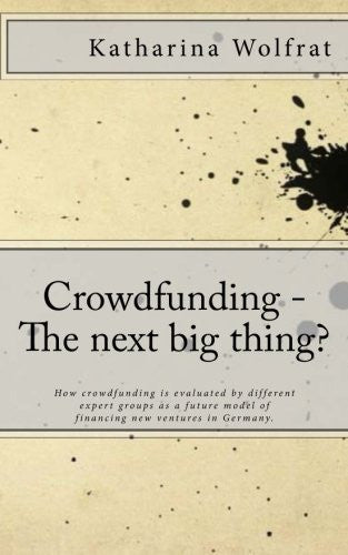 Crowdfunding - The next big thing?: How crowdfunding is evaluated by different expert groups  as a future model of financing new ventures in Germany.