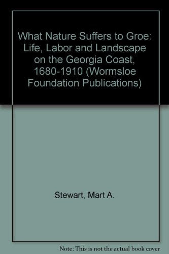"""What Nature Suffers to Groe"": Life, Labor, and Landscape on the Georgia Coast, 1680-1910 (Wormsloe Foundation Publications)"