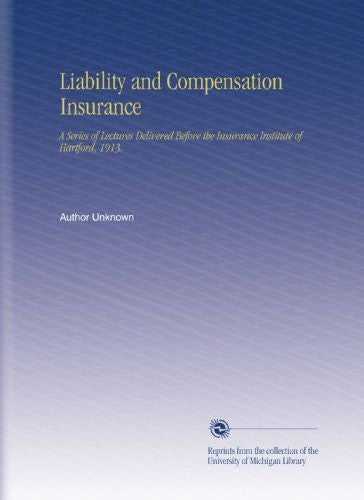 Liability and Compensation Insurance: A Series of Lectures Delivered Before the Insurance Institute of Hartford, 1913.
