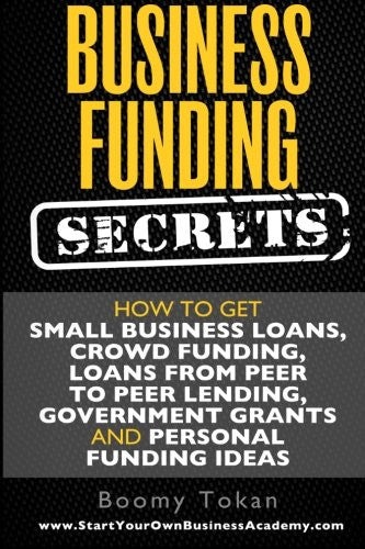 Business Funding Secrets: How to Get Small Business Loans, Crowd Funding, Loans (Quick Guide) (Volume 1)