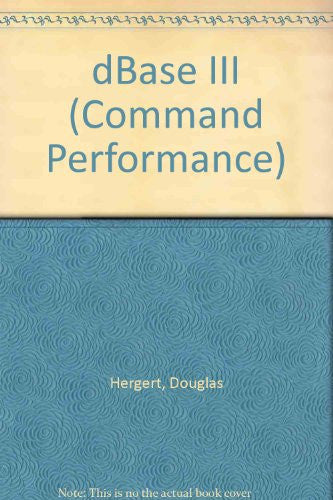 Command Performance dBASE III: The Microsoft Desktop Dictionary and Cross-Reference Guide