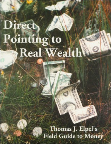 Direct Pointing to Real Wealth: Thomas J. Elpel's Field Guide to Money