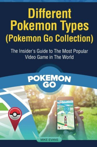Different Pokemon Types (Pokemon Go Collection): The Insider's Guide to The Most Popular Video Game in The World