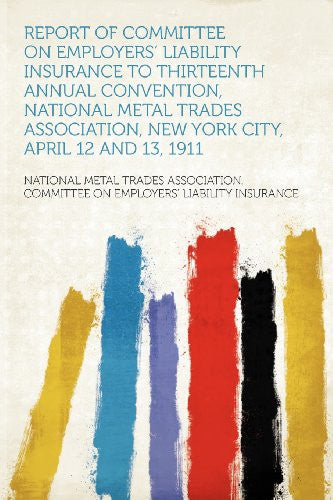 Report of Committee on Employers' Liability Insurance to Thirteenth Annual Convention, National Metal Trades Association, New York City, April 12 and 13, 1911