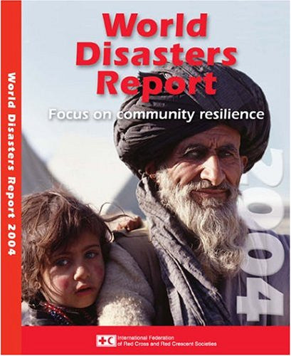 World Disasters Report 2004: Focus on Community Resilience (World Disasters Reports)
