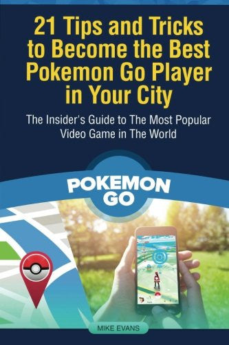 21 Tips and Tricks to Become the Best Pokemon Go Player in Your City: The Insider's Guide to The Most Popular Video Game in The World