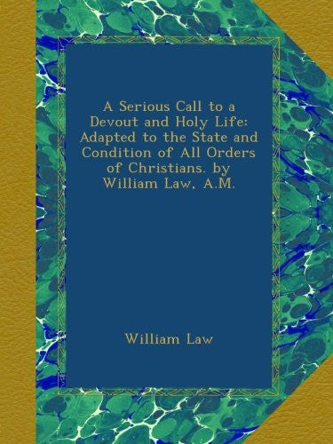 A Serious Call to a Devout and Holy Life: Adapted to the State and Condition of All Orders of Christians. by William Law, A.M.