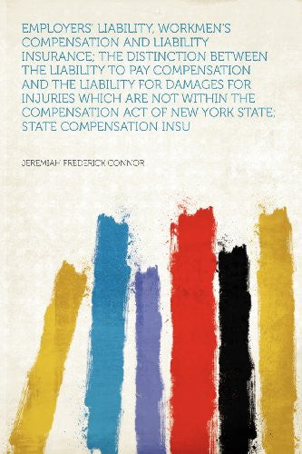 Employers' Liability, Workmen's Compensation and Liability Insurance; the Distinction Between the Liability to Pay Compensation and the Liability for ... of New York State; State Compensation Insu