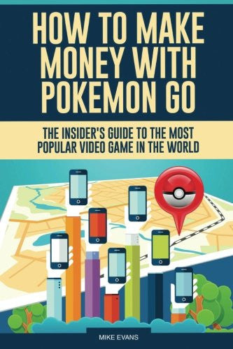 How to Make Money with Pokemon Go: The Insider's Guide to The Most Popular Video Game in The World