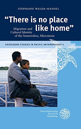 'There Is No Place Like Home': Migration and Cultural Identity of the Sonsorolese, Micronesia (Heidelberg Studies in Pacific Anthropology)
