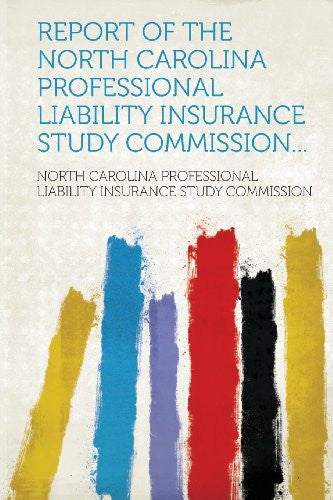 Report of the North Carolina Professional Liability Insurance Study Commission...