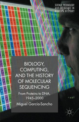 Biology, Computing, and the History of Molecular Sequencing: From Proteins to DNA, 1945-2000 (Science, Technology and Medicine in Modern History)