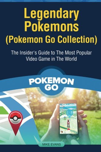 Legendary Pokemons (Pokemon Go Collection): The Insider's Guide to The Most Popular Video Game in The World