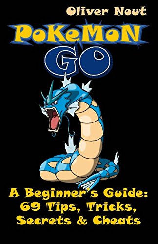Pokémon Go -  A Beginner's Guide:  69 Tips, Tricks, Secrets & Cheats: The Ultimate Guide for Pokémon Go Gamers