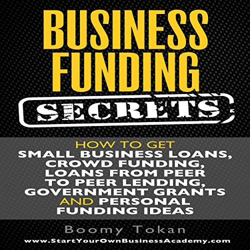 Business Funding Secrets: How to Get Small Business Loans, Crowd Funding, Loans from Peer to Peer Lending, and More