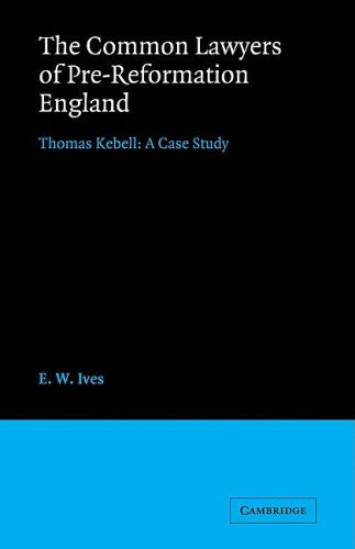 The Common Lawyers of Pre-Reformation England: Thomas Kebell: A Case Study (Cambridge Studies in English Legal History)