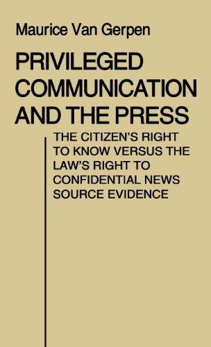 Privileged Communication and the Press: The Citizen's Right to Know Versus the Law's Right to Confidential News Source Evidence (Contributions in Political Science)