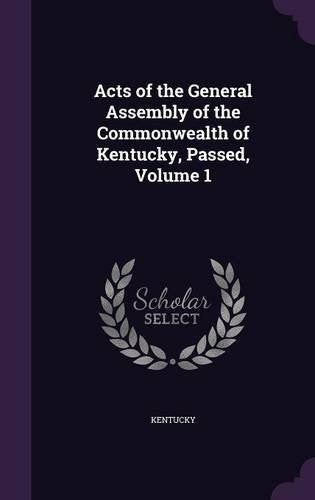 Acts of the General Assembly of the Commonwealth of Kentucky, Passed, Volume 1