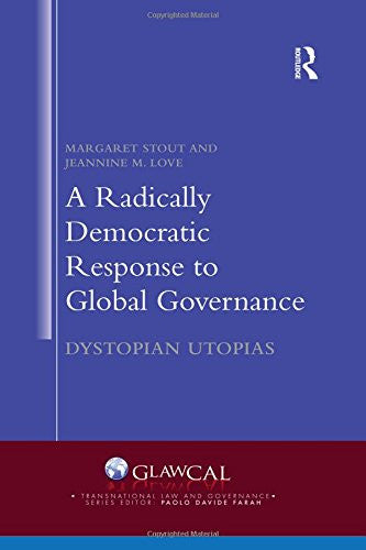 A Radically Democratic Response to Global Governance: Dystopian Utopias (Transnational Law and Governance)