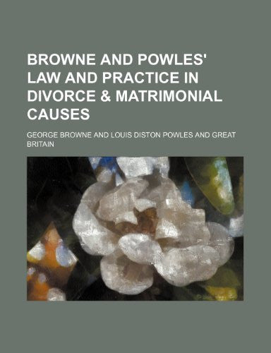 Browne and Powles' Law and practice in divorce & matrimonial causes