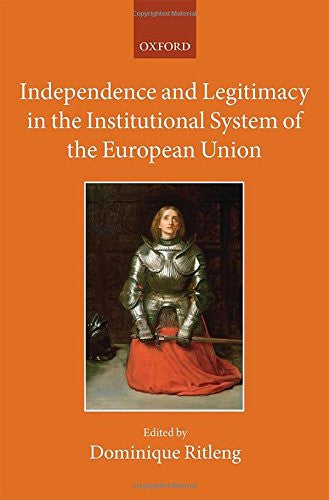 Independence and Legitimacy in the Institutional System of the European Union (The Collected Courses of the Academy of European Law)