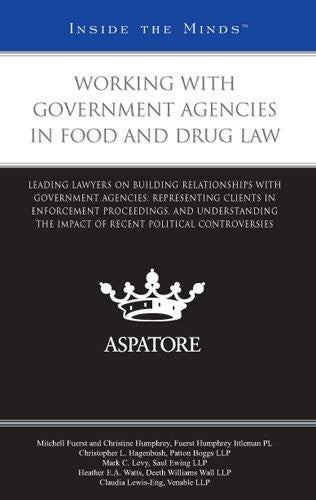 Working with Government Agencies in Food and Drug Law: Leading Lawyers on Building Relationships with Government Agencies and Representing Clients in Enforcement Proceedings