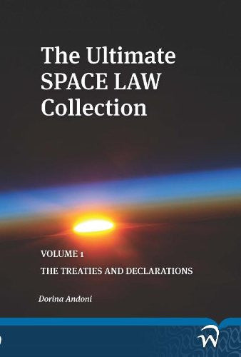 The Ultimate Space Law Collection: Volume 1: The Treaties and Declarations