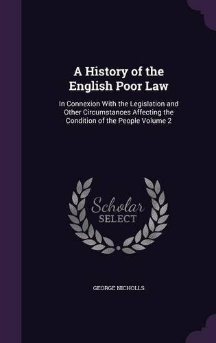 A History of the English Poor Law: In Connexion With the Legislation and Other Circumstances Affecting the Condition of the People Volume 2