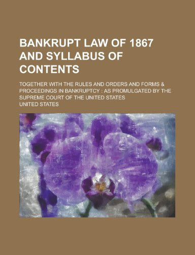 Bankrupt Law of 1867 and syllabus of contents; together with the rules and orders and forms & proceedings in bankruptcy: as promulgated by the Supreme Court of the United States