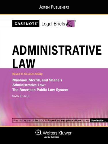 Administrative Law: Keyed to Courses Using Mashaw, Merrill, and Shane's Administrative Law- The American Public Law System, 6th Edition (Casenote Legal Briefs)
