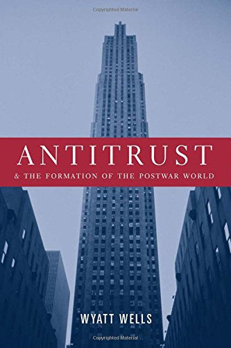 Antitrust and the Formation of the Postwar World (Columbia Studies in Contemporary American History)