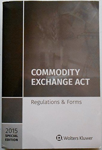 Commodity Exchange ACT: Regulations and Forms Special Edition 2015
