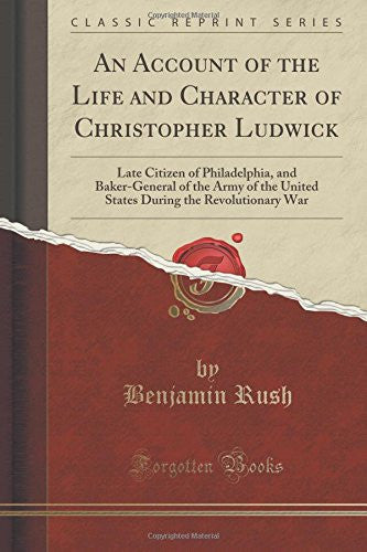 An Account of the Life and Character of Christopher Ludwick: Late Citizen of Philadelphia, and Baker-General of the Army of the United States During the Revolutionary War (Classic Reprint)