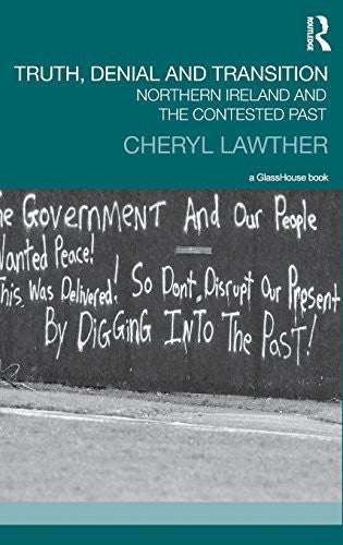 Truth, Denial and Transition: Northern Ireland and the Contested Past (Transitional Justice)