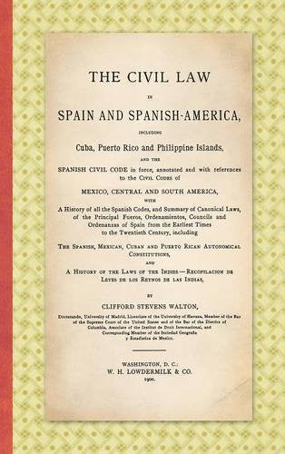 The Civil Law in Spain and Spanish America. Including Cuba, Puerto Rico and Philippine Islands, and the Spanish Civil Code in force, annotated and ... and a History of the Laws of the Indies.