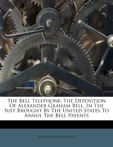 The Bell Telephone: The Deposition Of Alexander Graham Bell, In The Suit Brought By The United States To Annul The Bell Patents