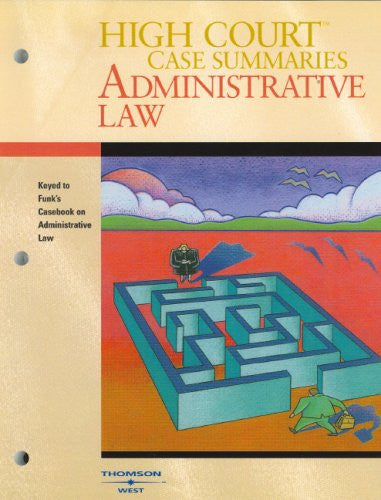 High Court Case Summaries Administrative Law: Keyed to Funk, Shapiro and Weaver's Casebook on Adminstrative Procedure and Practice, 3rd Edition